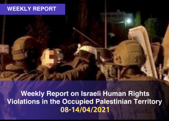 Weekly Report on Israeli Human Rights Violations in the Occupied Palestinian Territory (08 – 14 April 2021)