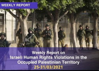 Weekly Report on Israeli Human Rights Violations in the Occupied Palestinian Territory (25 – 31 March 2021)
