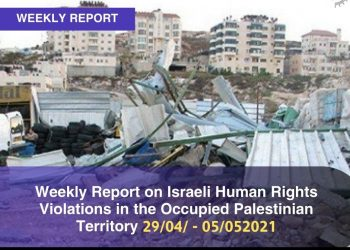 Weekly Report on Israeli Human Rights Violations in the Occupied Palestinian Territory (28 April – 05 May 2021)